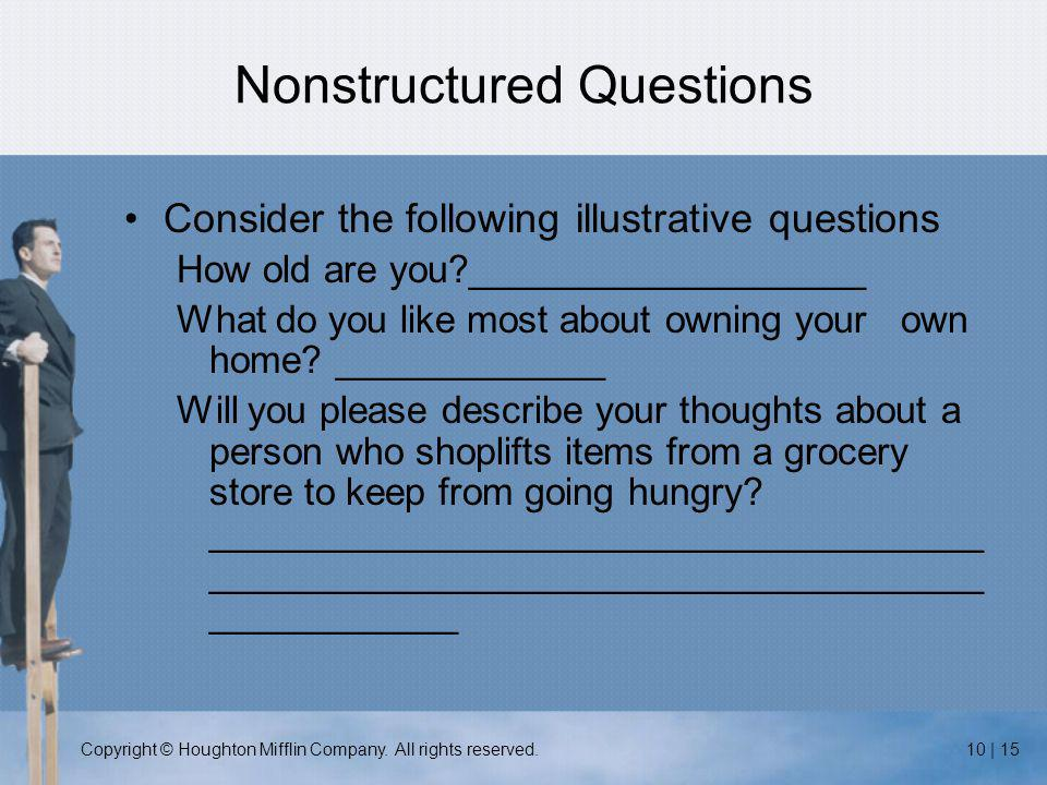 Copyright © Houghton Mifflin Company. All rights reserved.10 | 15 Nonstructured Questions Consider the following illustrative questions How old are yo