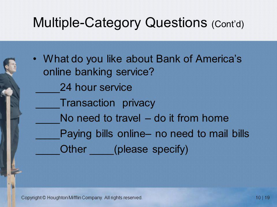 Copyright © Houghton Mifflin Company. All rights reserved.10 | 19 Multiple-Category Questions (Cont'd) What do you like about Bank of America's online