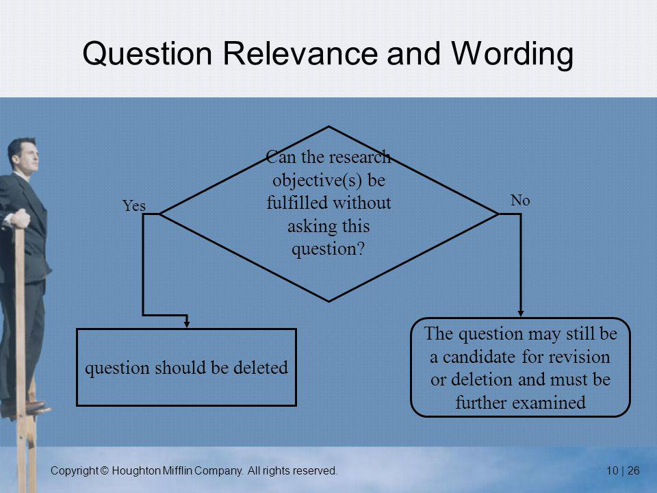 Copyright © Houghton Mifflin Company. All rights reserved.10 | 26 Question Relevance and Wording Can the research objective(s) be fulfilled without as