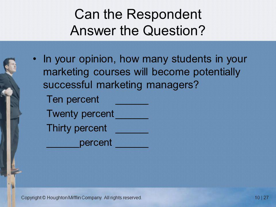 Copyright © Houghton Mifflin Company. All rights reserved.10 | 27 Can the Respondent Answer the Question? In your opinion, how many students in your m