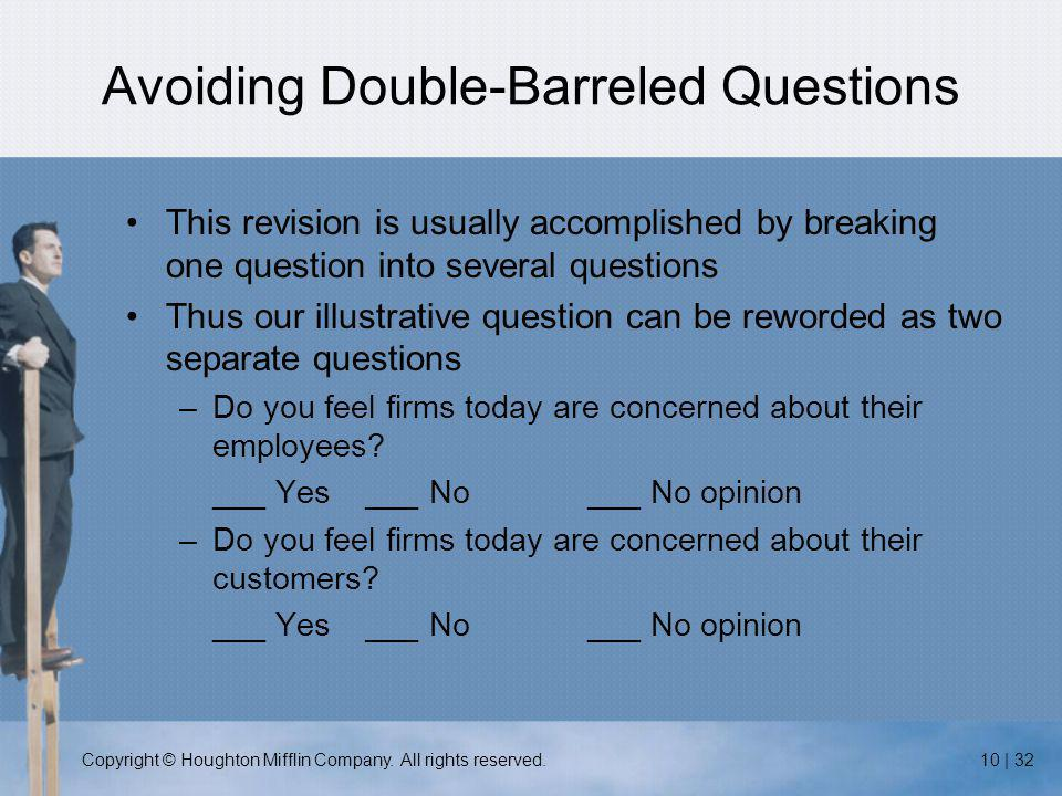 Copyright © Houghton Mifflin Company. All rights reserved.10 | 32 Avoiding Double-Barreled Questions This revision is usually accomplished by breaking