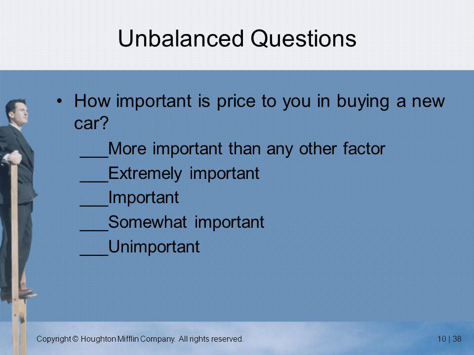 Copyright © Houghton Mifflin Company. All rights reserved.10 | 38 Unbalanced Questions How important is price to you in buying a new car? ___More impo