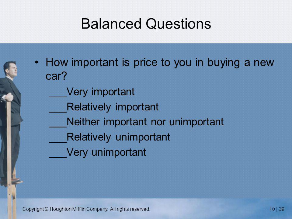 Copyright © Houghton Mifflin Company. All rights reserved.10 | 39 Balanced Questions How important is price to you in buying a new car? ___Very import