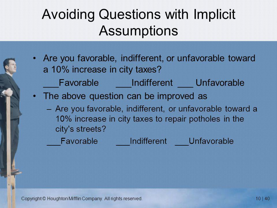 Copyright © Houghton Mifflin Company. All rights reserved.10 | 40 Avoiding Questions with Implicit Assumptions Are you favorable, indifferent, or unfa