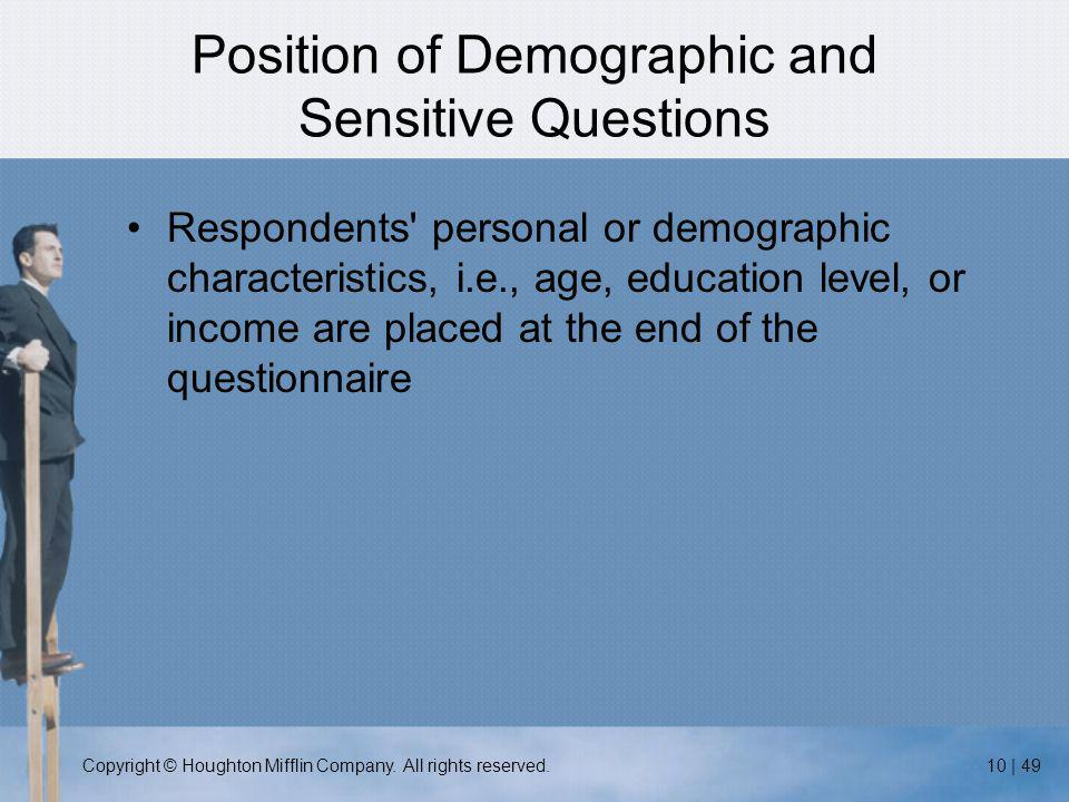 Copyright © Houghton Mifflin Company. All rights reserved.10 | 49 Position of Demographic and Sensitive Questions Respondents' personal or demographic
