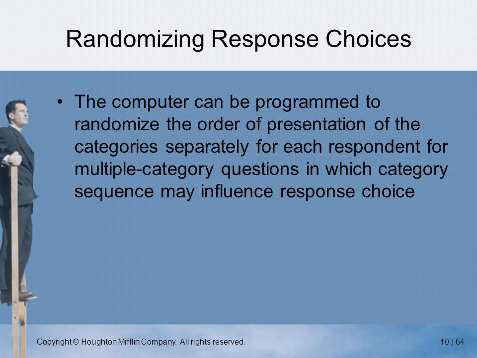 Copyright © Houghton Mifflin Company. All rights reserved.10 | 64 Randomizing Response Choices The computer can be programmed to randomize the order o