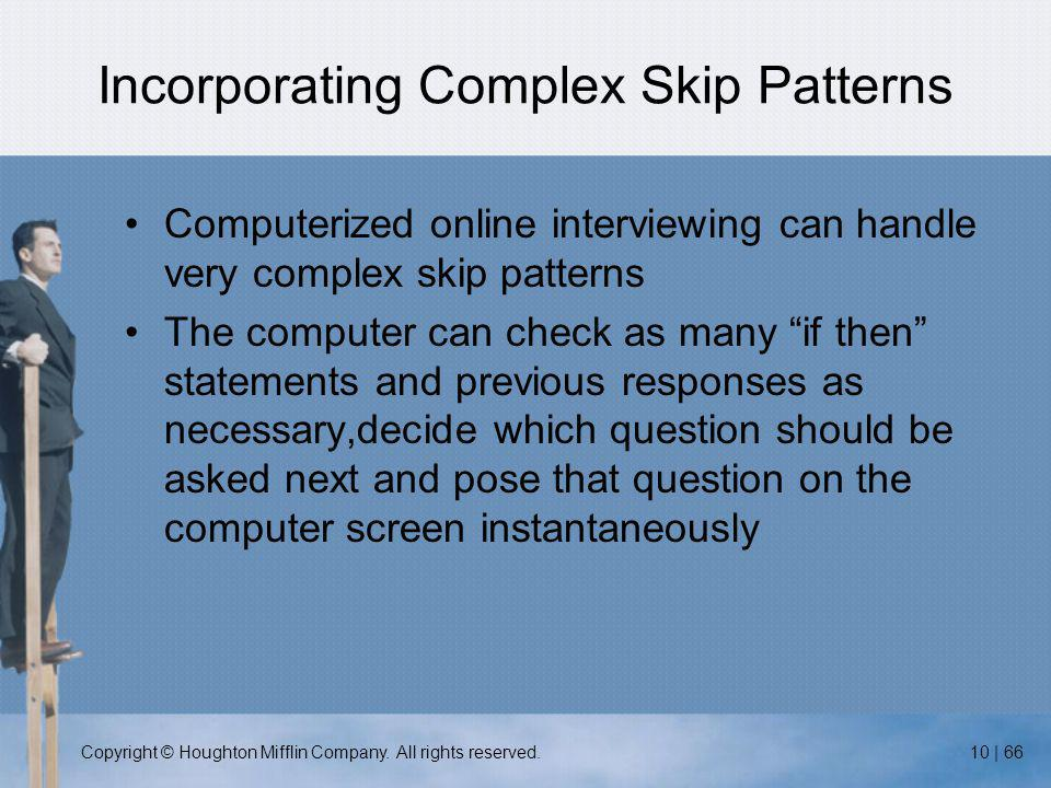 Copyright © Houghton Mifflin Company. All rights reserved.10 | 66 Incorporating Complex Skip Patterns Computerized online interviewing can handle very