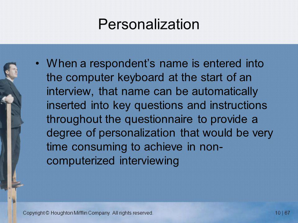Copyright © Houghton Mifflin Company. All rights reserved.10 | 67 Personalization When a respondent's name is entered into the computer keyboard at th