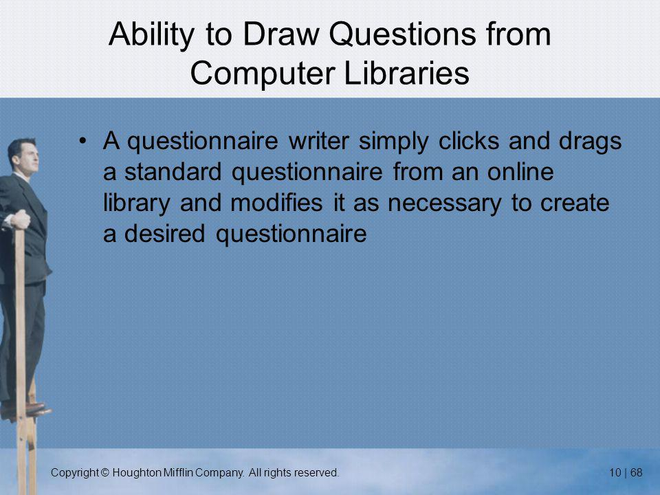 Copyright © Houghton Mifflin Company. All rights reserved.10 | 68 Ability to Draw Questions from Computer Libraries A questionnaire writer simply clic