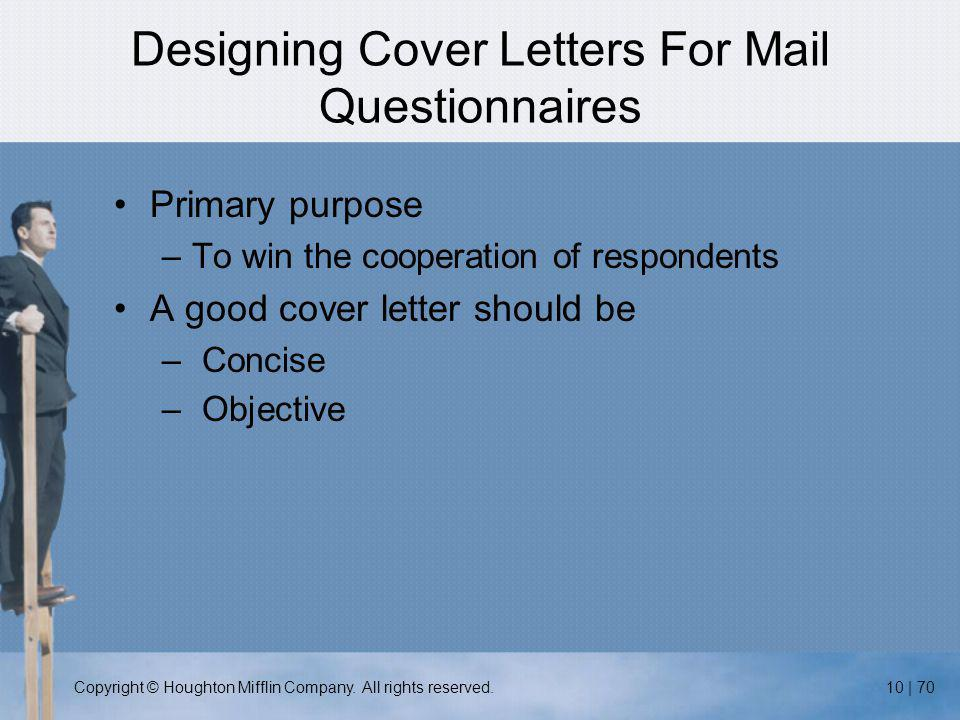 Copyright © Houghton Mifflin Company. All rights reserved.10 | 70 Designing Cover Letters For Mail Questionnaires Primary purpose –To win the cooperat