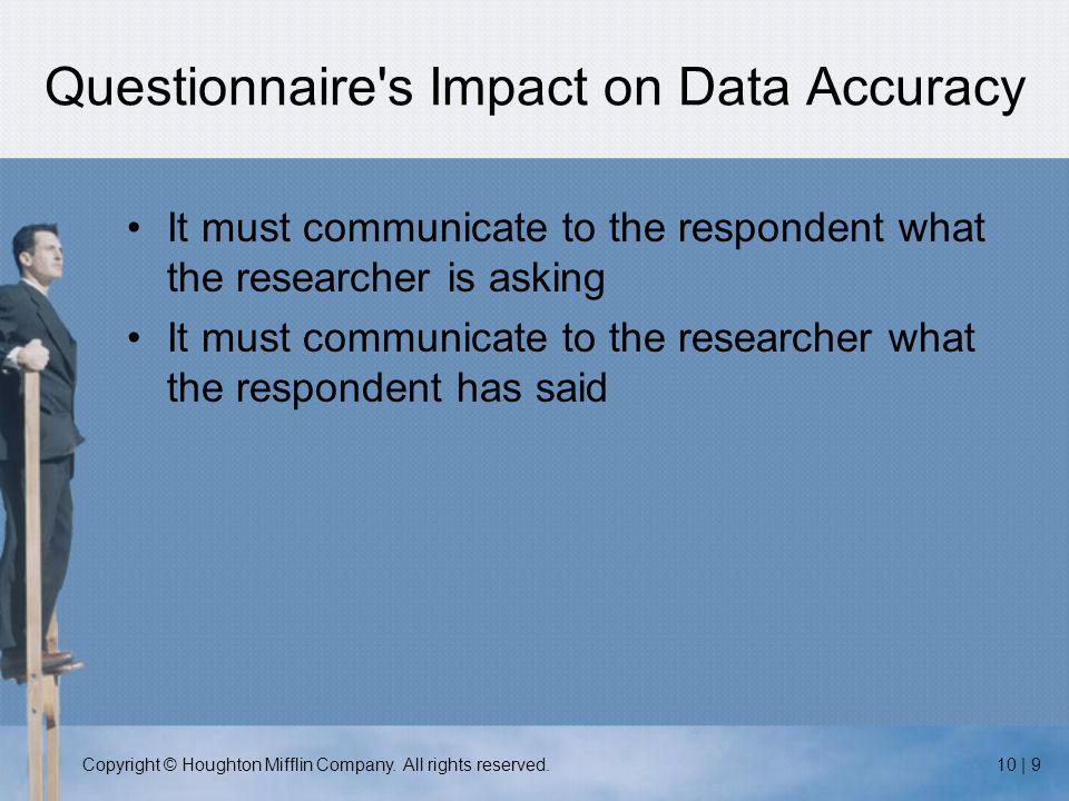 Copyright © Houghton Mifflin Company. All rights reserved.10 | 9 Questionnaire's Impact on Data Accuracy It must communicate to the respondent what th