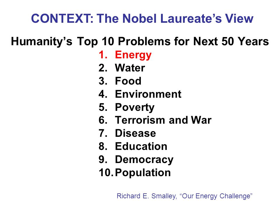Humanity's Top 10 Problems for Next 50 Years 1.Energy 2.Water 3.Food 4.Environment 5.Poverty 6.Terrorism and War 7.Disease 8.Education 9.Democracy 10.Population Richard E.