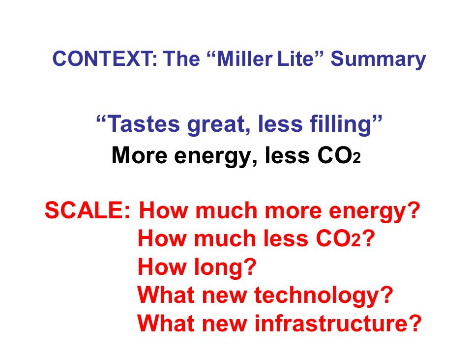More energy, less CO 2 CONTEXT: The Miller Lite Summary Tastes great, less filling SCALE: How much more energy.