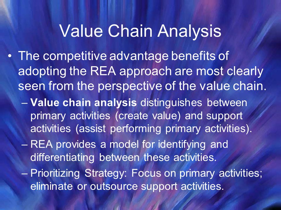 Value Chain Analysis The competitive advantage benefits of adopting the REA approach are most clearly seen from the perspective of the value chain. –V