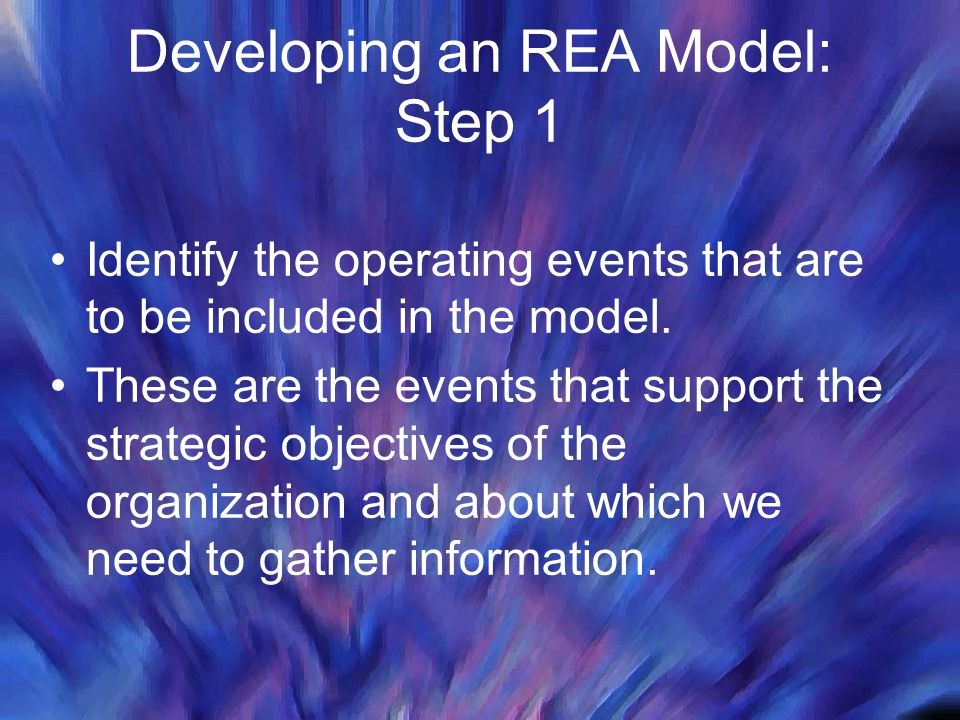 Developing an REA Model: Step 1 Identify the operating events that are to be included in the model. These are the events that support the strategic ob