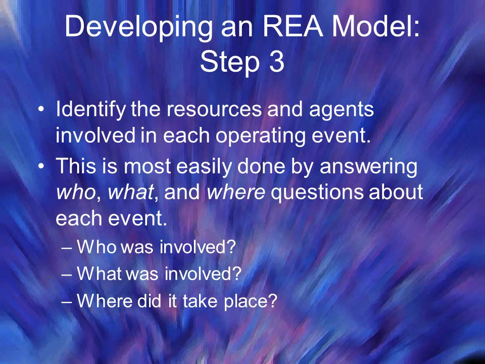 Developing an REA Model: Step 3 Identify the resources and agents involved in each operating event. This is most easily done by answering who, what, a