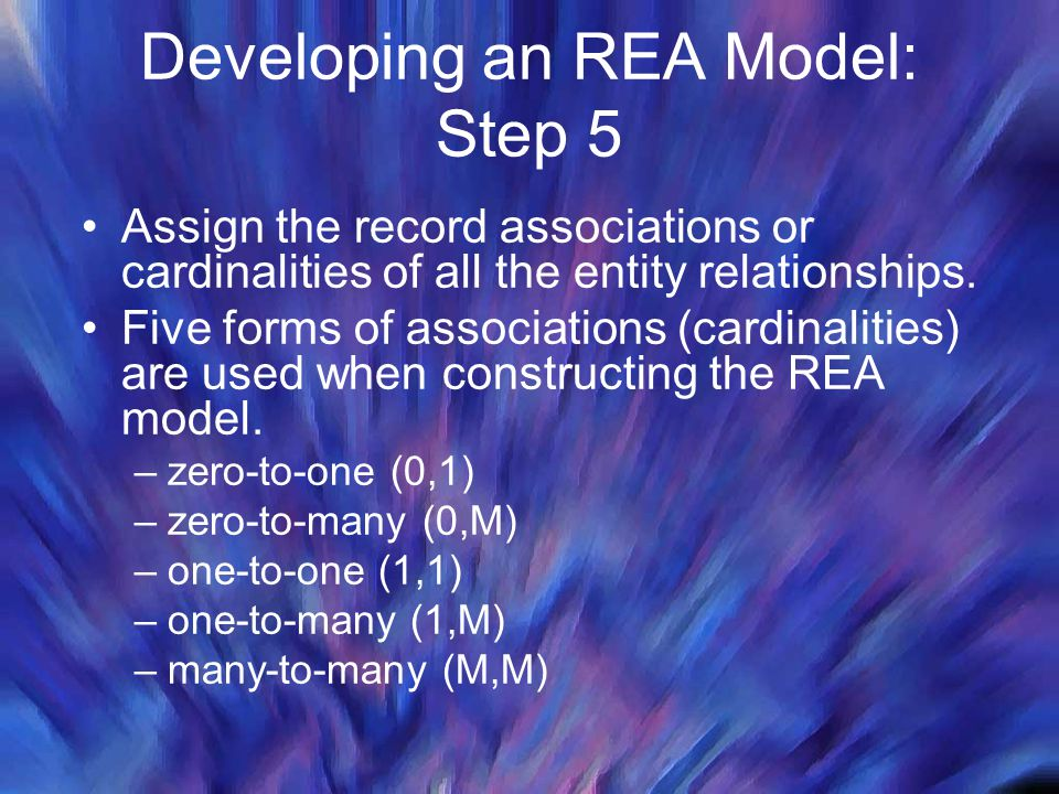 Developing an REA Model: Step 5 Assign the record associations or cardinalities of all the entity relationships. Five forms of associations (cardinali