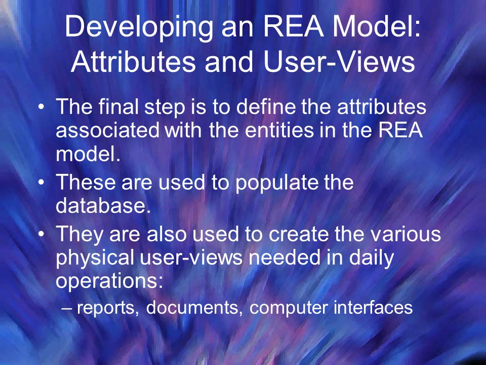 Developing an REA Model: Attributes and User-Views The final step is to define the attributes associated with the entities in the REA model. These are