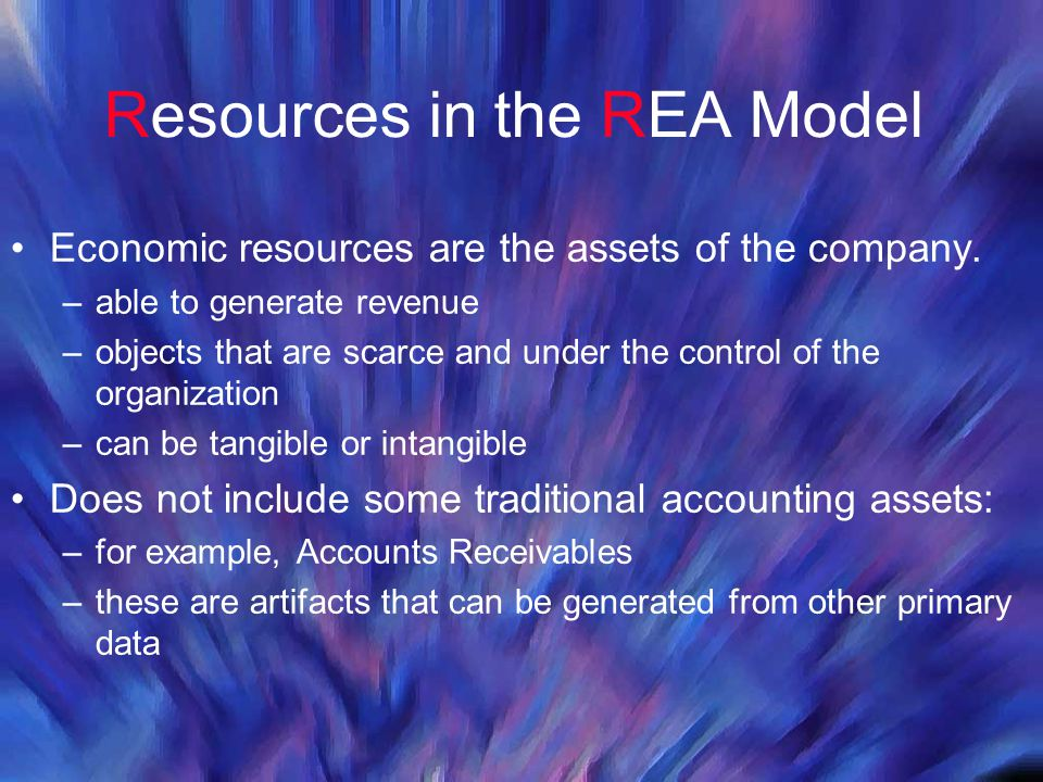 Resources in the REA Model Economic resources are the assets of the company. –able to generate revenue –objects that are scarce and under the control