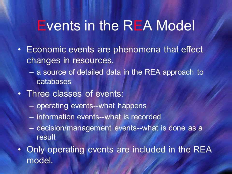 Events in the REA Model Economic events are phenomena that effect changes in resources. –a source of detailed data in the REA approach to databases Th
