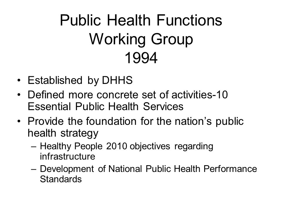 Public Health Functions Working Group 1994 Established by DHHS Defined more concrete set of activities-10 Essential Public Health Services Provide the