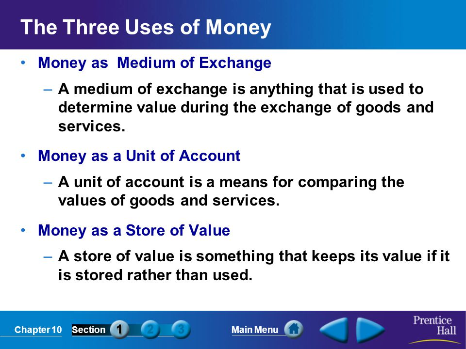Chapter 10SectionMain Menu The Three Uses of Money Money as Medium of Exchange –A medium of exchange is anything that is used to determine value during the exchange of goods and services.