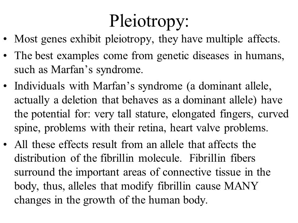 Pleiotropy: Most genes exhibit pleiotropy, they have multiple affects. The best examples come from genetic diseases in humans, such as Marfan's syndro