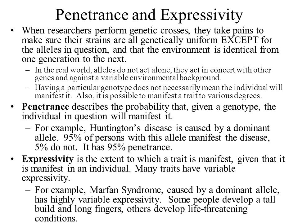 Penetrance and Expressivity When researchers perform genetic crosses, they take pains to make sure their strains are all genetically uniform EXCEPT for the alleles in question, and that the environment is identical from one generation to the next.