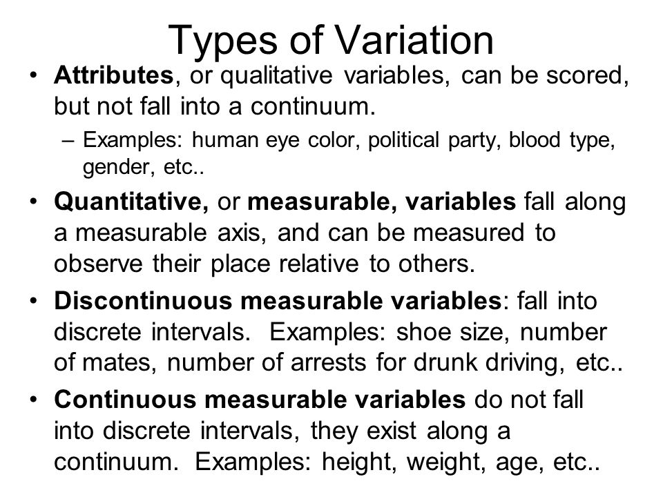 Types of Variation Attributes, or qualitative variables, can be scored, but not fall into a continuum. –Examples: human eye color, political party, bl