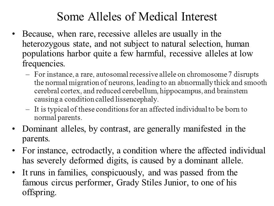 Some Alleles of Medical Interest Because, when rare, recessive alleles are usually in the heterozygous state, and not subject to natural selection, human populations harbor quite a few harmful, recessive alleles at low frequencies.