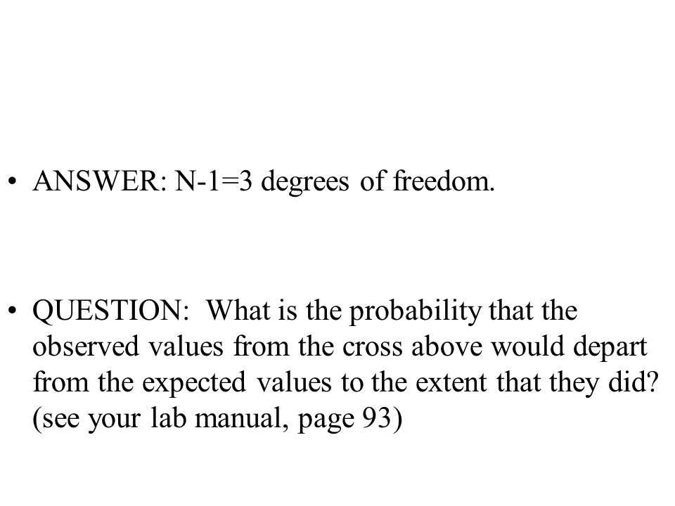 ANSWER: N-1=3 degrees of freedom. QUESTION: What is the probability that the observed values from the cross above would depart from the expected value
