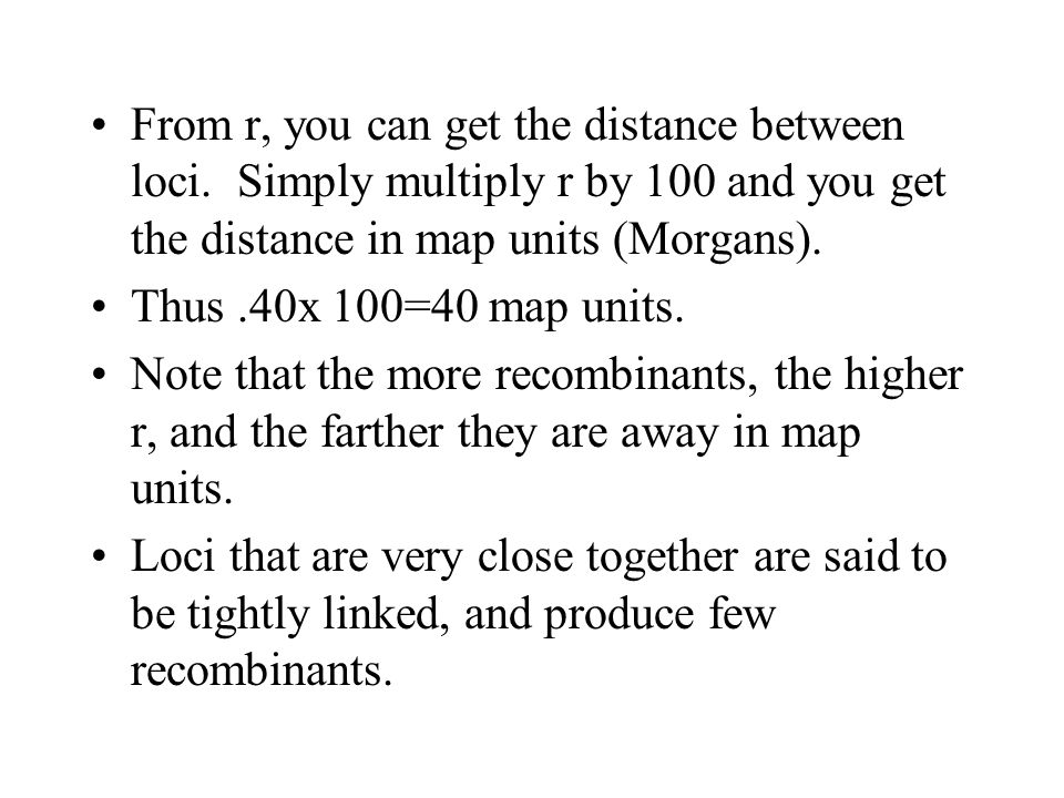 From r, you can get the distance between loci. Simply multiply r by 100 and you get the distance in map units (Morgans). Thus.40x 100=40 map units. No