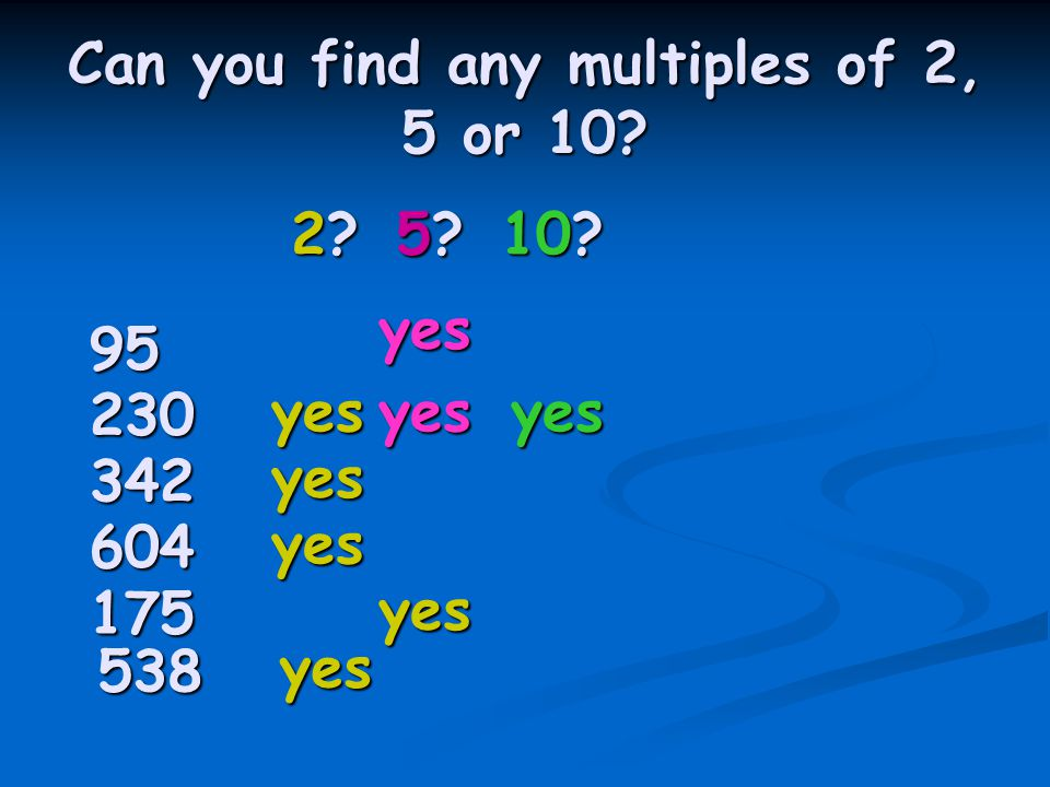 Can you find any multiples of 2, 5 or 10. 2 5 10.