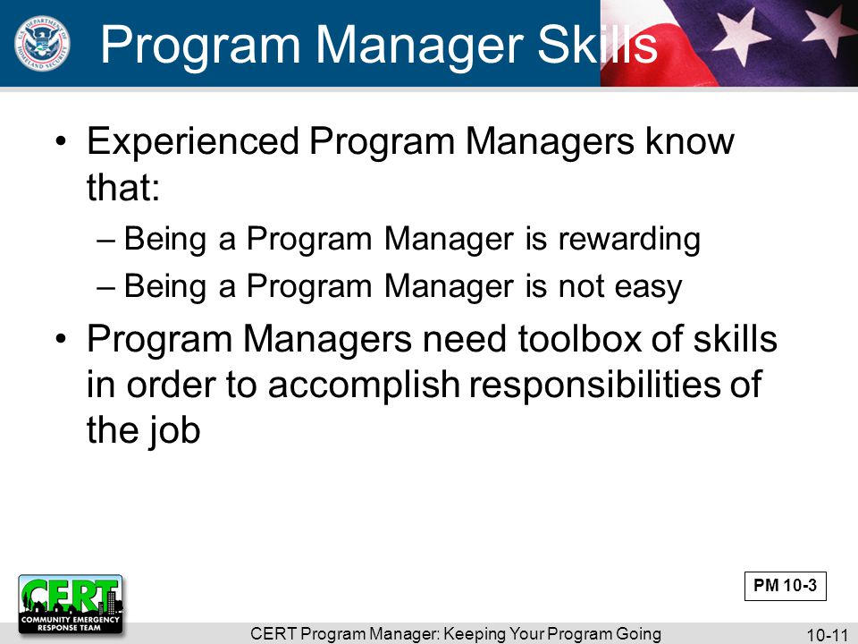 CERT Program Manager: Keeping Your Program Going 10-11 Program Manager Skills Experienced Program Managers know that: –Being a Program Manager is rewarding –Being a Program Manager is not easy Program Managers need toolbox of skills in order to accomplish responsibilities of the job PM 10-3