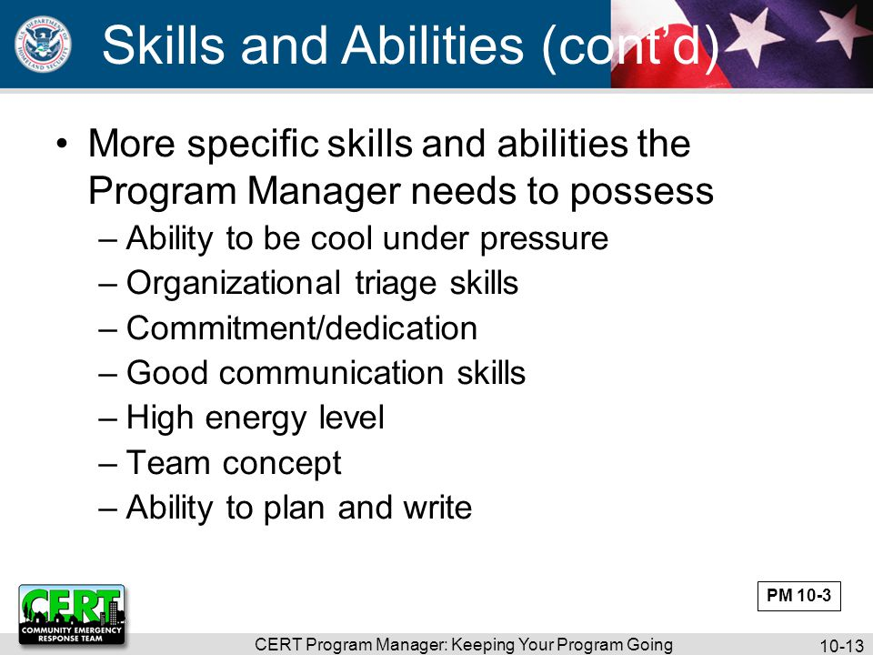 CERT Program Manager: Keeping Your Program Going 10-13 Skills and Abilities (cont'd) More specific skills and abilities the Program Manager needs to possess –Ability to be cool under pressure –Organizational triage skills –Commitment/dedication –Good communication skills –High energy level –Team concept –Ability to plan and write PM 10-3