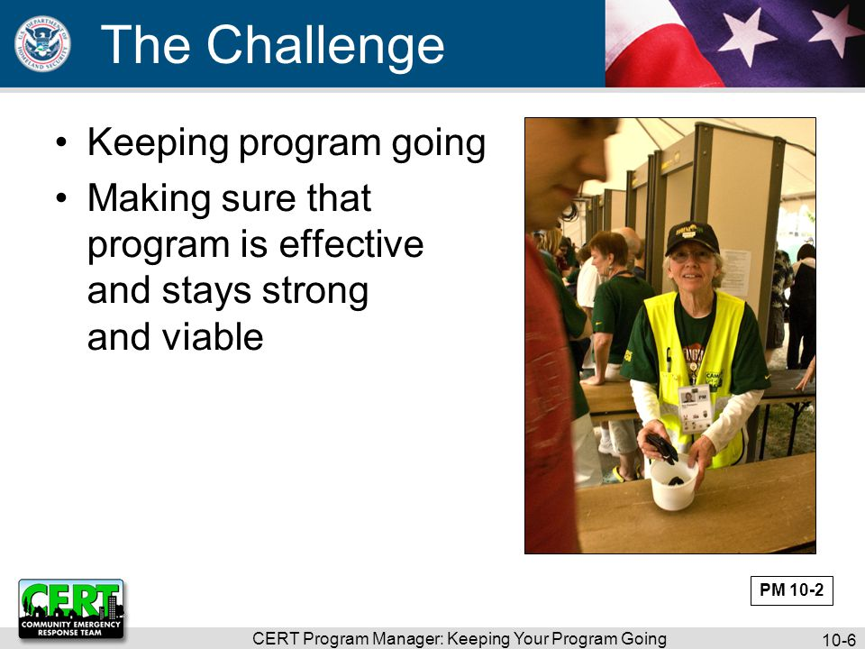 CERT Program Manager: Keeping Your Program Going 10-6 The Challenge Keeping program going Making sure that program is effective and stays strong and viable PM 10-2