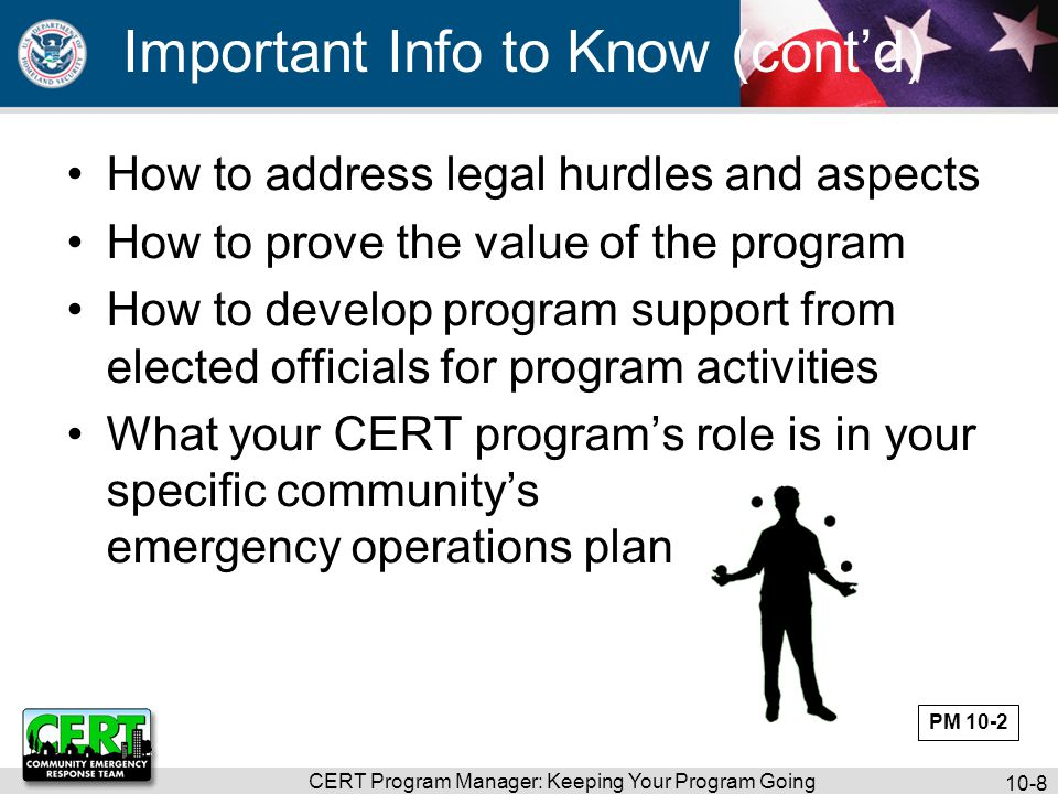 CERT Program Manager: Keeping Your Program Going 10-8 Important Info to Know (cont'd) How to address legal hurdles and aspects How to prove the value of the program How to develop program support from elected officials for program activities What your CERT program's role is in your specific community's emergency operations plan PM 10-2