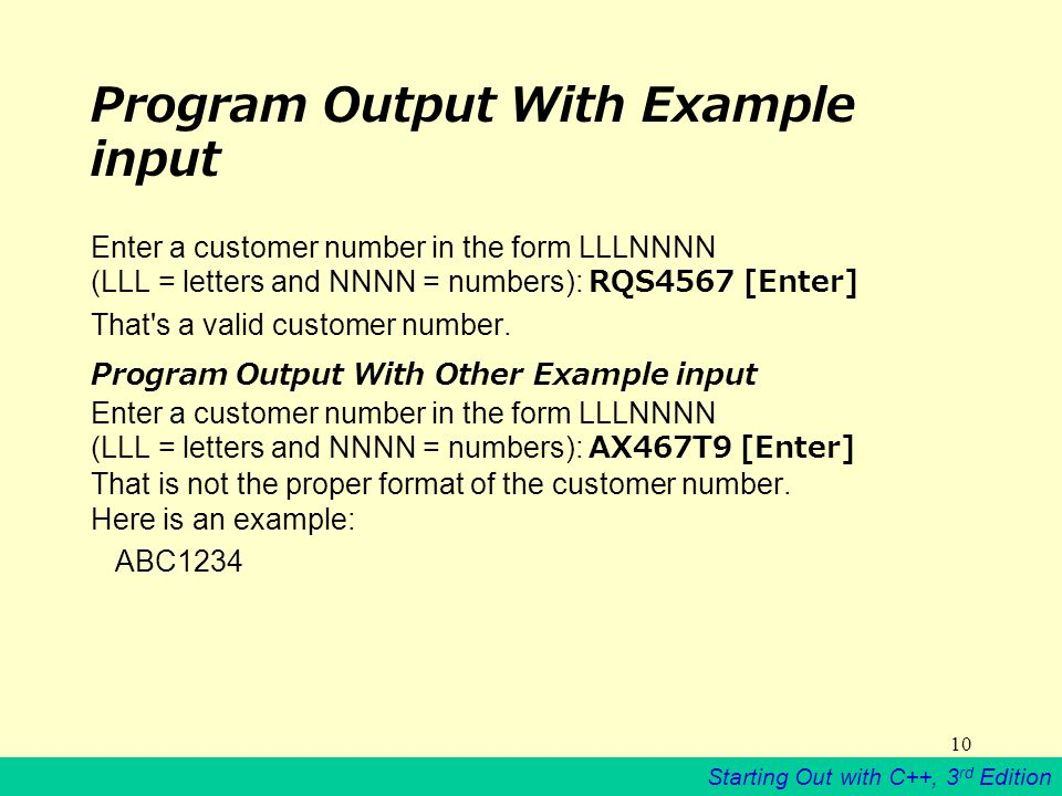 Starting Out with C++, 3 rd Edition 10 Program Output With Example input Enter a customer number in the form LLLNNNN (LLL = letters and NNNN = numbers): RQS4567 [Enter] That s a valid customer number.