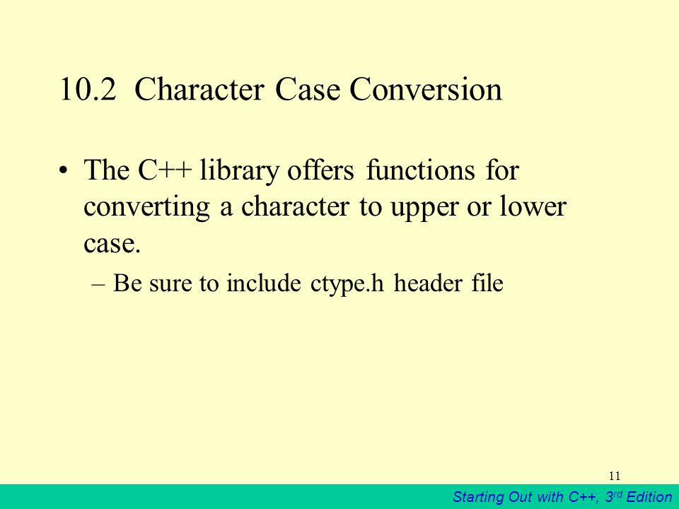 Starting Out with C++, 3 rd Edition 11 10.2 Character Case Conversion The C++ library offers functions for converting a character to upper or lower case.