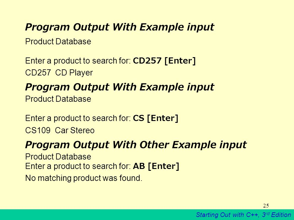 Starting Out with C++, 3 rd Edition 25 Program Output With Example input Product Database Enter a product to search for: CD257 [Enter] CD257 CD Player Program Output With Example input Product Database Enter a product to search for: CS [Enter] CS109 Car Stereo Program Output With Other Example input Product Database Enter a product to search for: AB [Enter] No matching product was found.