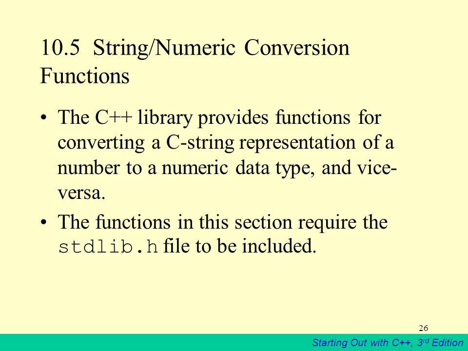 Starting Out with C++, 3 rd Edition 26 10.5 String/Numeric Conversion Functions The C++ library provides functions for converting a C-string representation of a number to a numeric data type, and vice- versa.