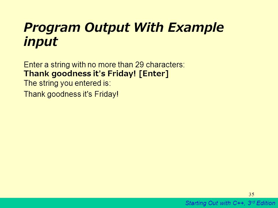 Starting Out with C++, 3 rd Edition 35 Program Output With Example input Enter a string with no more than 29 characters: Thank goodness it's Friday.