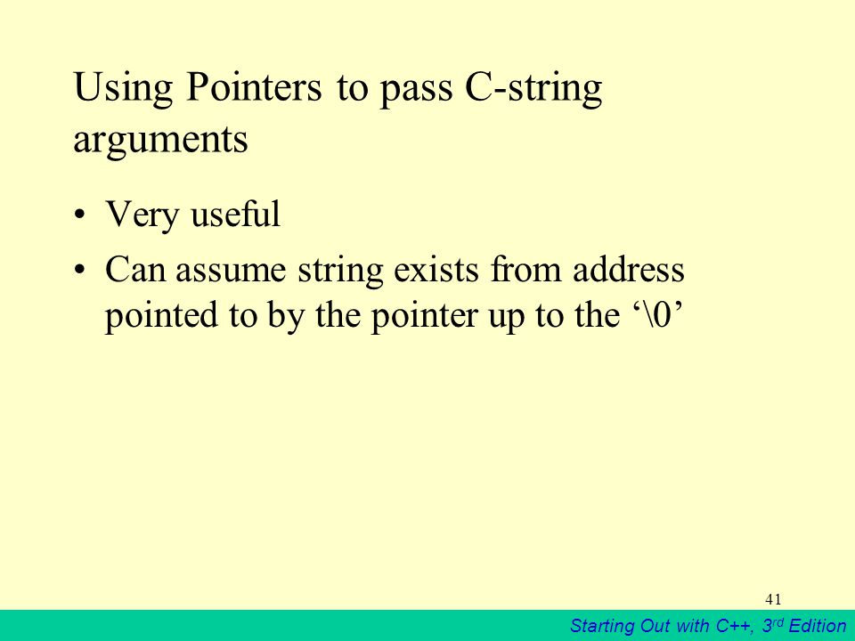 Starting Out with C++, 3 rd Edition 41 Using Pointers to pass C-string arguments Very useful Can assume string exists from address pointed to by the pointer up to the '\0'