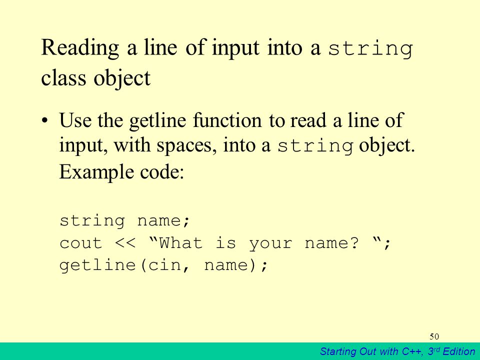 Starting Out with C++, 3 rd Edition 50 Reading a line of input into a string class object Use the getline function to read a line of input, with spaces, into a string object.