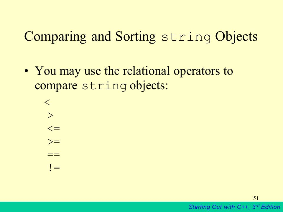 Starting Out with C++, 3 rd Edition 51 Comparing and Sorting string Objects You may use the relational operators to compare string objects: = == !=