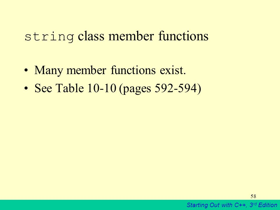Starting Out with C++, 3 rd Edition 58 string class member functions Many member functions exist.