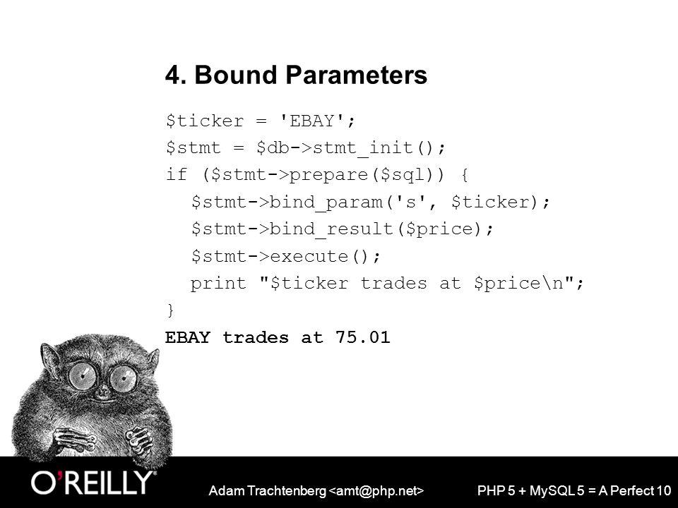 Adam Trachtenberg PHP 5 + MySQL 5 = A Perfect 10 4. Bound Parameters $ticker = 'EBAY'; $stmt = $db->stmt_init(); if ($stmt->prepare($sql)) { $stmt->bi