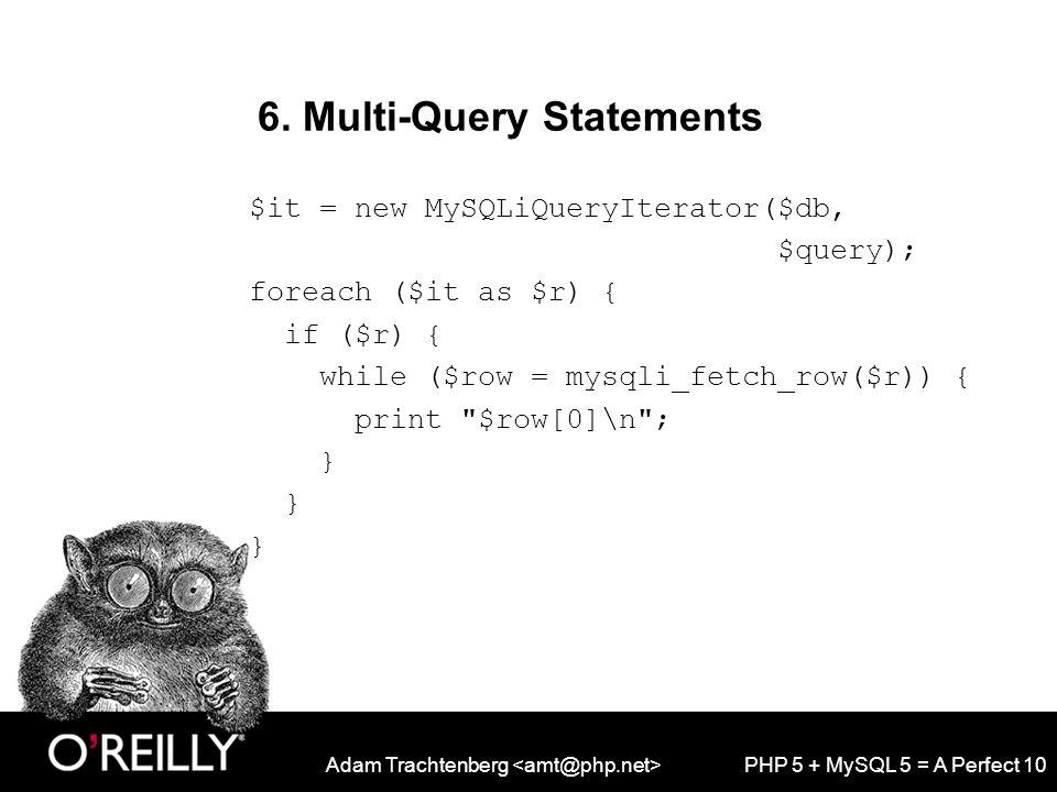 Adam Trachtenberg PHP 5 + MySQL 5 = A Perfect 10 6. Multi-Query Statements $it = new MySQLiQueryIterator($db, $query); foreach ($it as $r) { if ($r) {