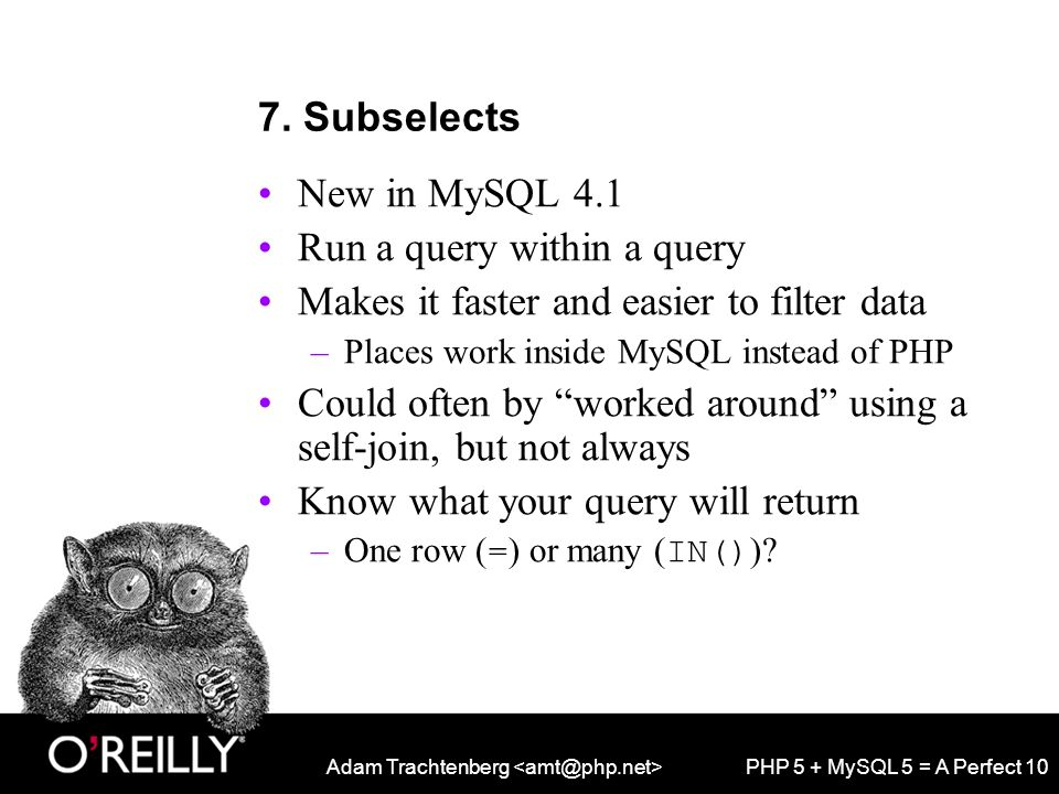 Adam Trachtenberg PHP 5 + MySQL 5 = A Perfect 10 7. Subselects New in MySQL 4.1 Run a query within a query Makes it faster and easier to filter data –