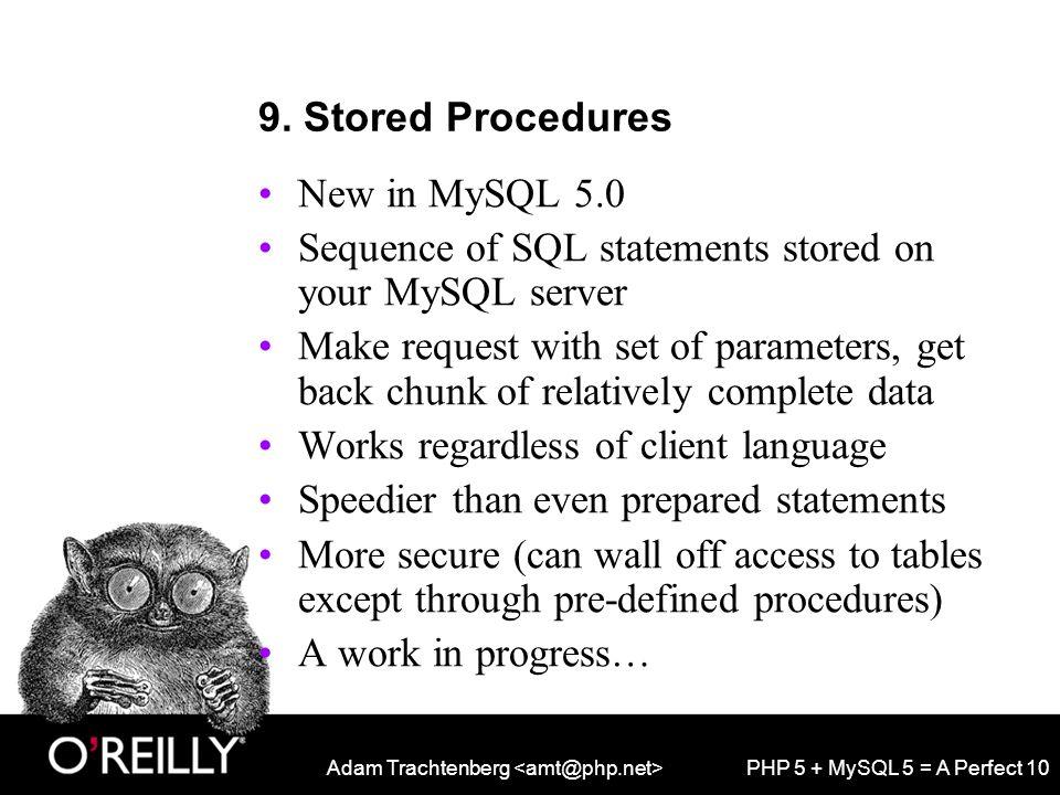 Adam Trachtenberg PHP 5 + MySQL 5 = A Perfect 10 9. Stored Procedures New in MySQL 5.0 Sequence of SQL statements stored on your MySQL server Make req